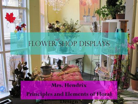 Flower shop displays Mrs. Hendrix Principles and Elements of Floral Design.