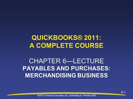 ©2012 Pearson Education, Inc. publishing as Prentice Hall 6-1 QUICKBOOKS® 2011: A COMPLETE COURSE CHAPTER 6—LECTURE PAYABLES AND PURCHASES: MERCHANDISING.