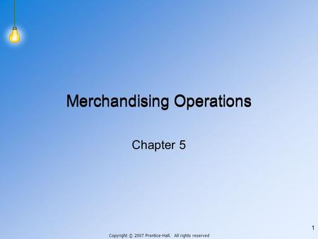 Copyright © 2007 Prentice-Hall. All rights reserved 1 Merchandising Operations Chapter 5.