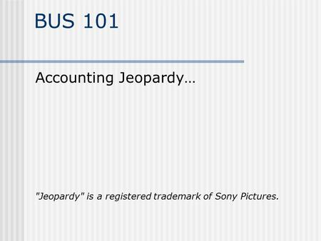 BUS 101 Accounting Jeopardy… Jeopardy is a registered trademark of Sony Pictures.