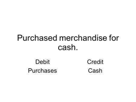 Purchased merchandise for cash. Debit Purchases Credit Cash.
