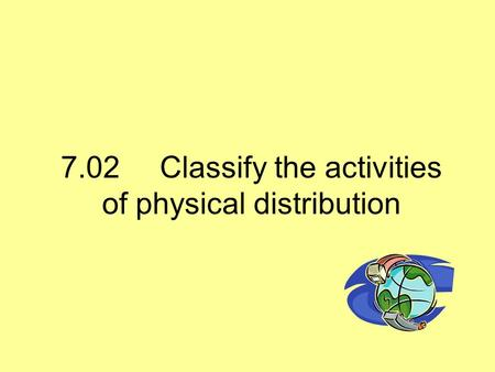 7.02Classify the activities of physical distribution.