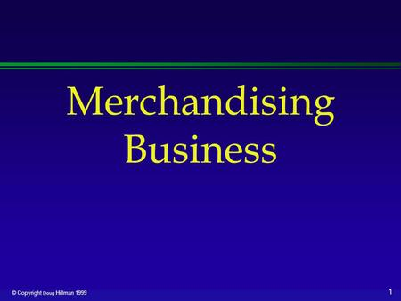 1 © Copyright Doug Hillman 1999 Merchandising Business.