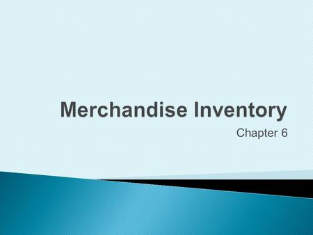 Chapter 6. Define accounting principles related to inventory.