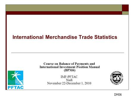 International Merchandise Trade Statistics Course on Balance of Payments and International Investment Position Manual (BPM6) IMF-PFTAC Nadi November 22-December.