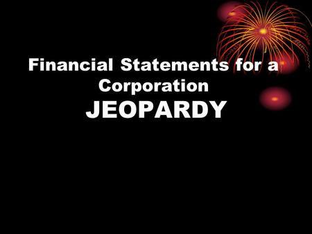 Financial Statements for a Corporation JEOPARDY. Income Statement Analyzing Income St Statement of Stockholders' Equity Balance Sheet Vocabulary GRAB.