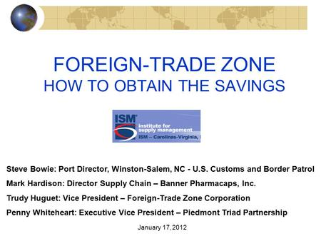 FOREIGN-TRADE ZONE HOW TO OBTAIN THE SAVINGS Steve Bowie: Port Director, Winston-Salem, NC - U.S. Customs and Border Patrol Mark Hardison: Director Supply.