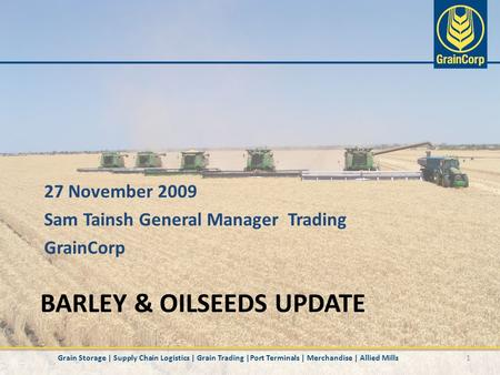 BARLEY & OILSEEDS UPDATE 1 27 November 2009 Sam Tainsh General Manager Trading GrainCorp Grain Storage | Supply Chain Logistics | Grain Trading |Port Terminals.
