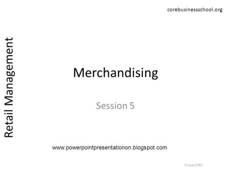 Merchandising Session 5 Retail Management Prayas/CBS corebusinessschool.org www.powerpointpresentationon.blogspot.com.