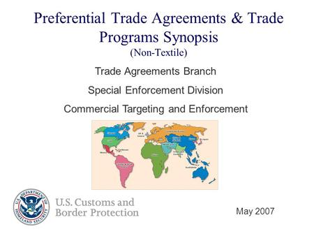 Preferential Trade Agreements & Trade Programs Synopsis (Non-Textile) Trade Agreements Branch Special Enforcement Division Commercial Targeting and Enforcement.