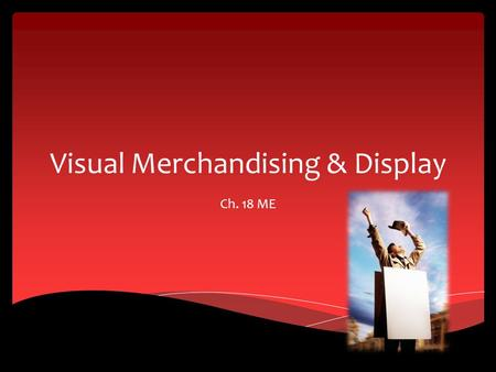 Visual Merchandising & Display Ch. 18 ME. Display Features Section 18.1.
