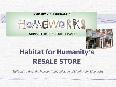 Habitat for Humanity ' s RESALE STORE Helping to fund the homebuilding mission of Habitat for Humanity.