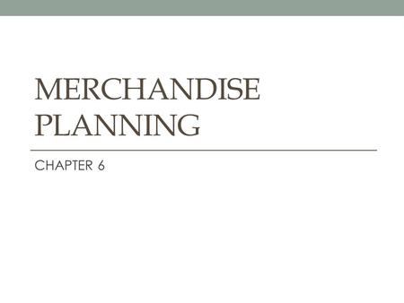 MERCHANDISE PLANNING CHAPTER 6.