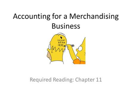 Accounting for a Merchandising Business Required Reading: Chapter 11.
