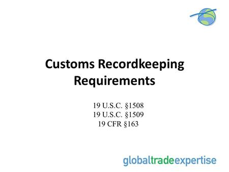 Customs Recordkeeping Requirements 19 U.S.C. §1508 19 U.S.C. §1509 19 CFR §163.
