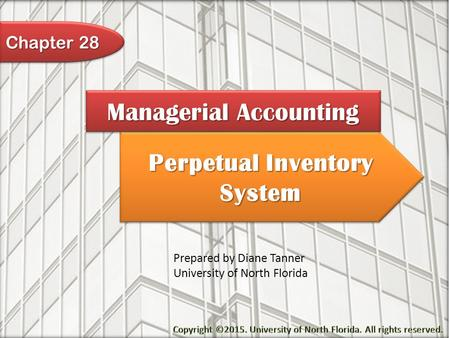Perpetual Inventory System Managerial Accounting Prepared by Diane Tanner University of North Florida Chapter 28.