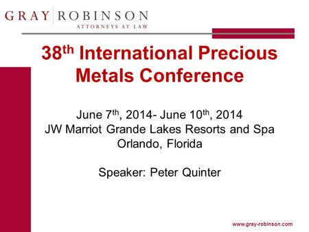 Www.gray-robinson.com 38 th International Precious Metals Conference June 7 th, 2014- June 10 th, 2014 JW Marriot Grande Lakes Resorts and Spa Orlando,