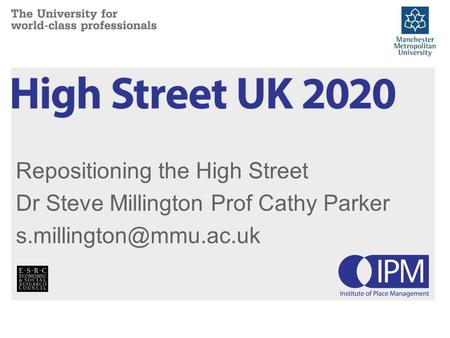 Repositioning the High Street Dr Steve Millington Prof Cathy Parker