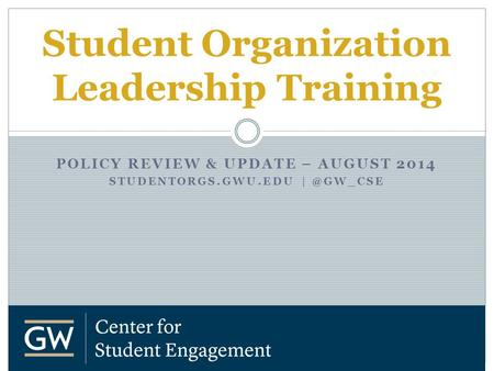 POLICY REVIEW & UPDATE – AUGUST 2014 STUDENTORGS.GWU.EDU Student Organization Leadership Training.