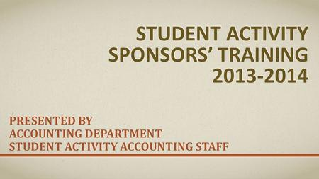 STUDENT ACTIVITY SPONSORS' TRAINING 2013-2014 PRESENTED BY ACCOUNTING DEPARTMENT STUDENT ACTIVITY ACCOUNTING STAFF.