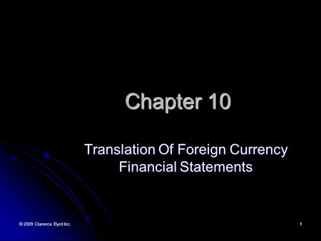 © 2009 Clarence Byrd Inc.1 Chapter 10 Translation Of Foreign Currency Financial Statements.