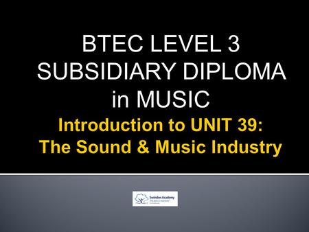 BTEC LEVEL 3 SUBSIDIARY DIPLOMA in MUSIC. Live PerformancesRecord Companies Music Publishing CompaniesArtist Management.