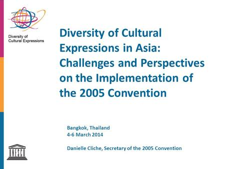 Diversity of Cultural Expressions in Asia: Challenges and Perspectives on the Implementation of the 2005 Convention Bangkok, Thailand 4-6 March 2014 Danielle.