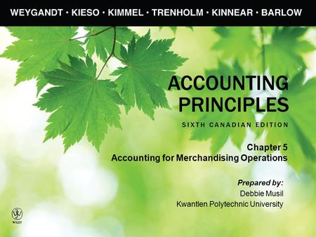 ACCOUNTING PRINCIPLES SIXTH CANADIAN EDITION Prepared by: Debbie Musil Kwantlen Polytechnic University Chapter 5 Accounting for Merchandising Operations.