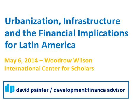 Urbanization, Infrastructure and the Financial Implications for Latin America dp david painter / development finance advisor May 6, 2014 – Woodrow Wilson.
