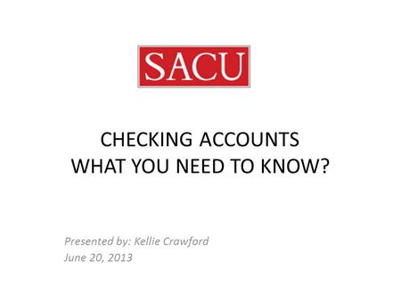 CHECKING ACCOUNTS WHAT YOU NEED TO KNOW? Presented by: Kellie Crawford June 20, 2013.