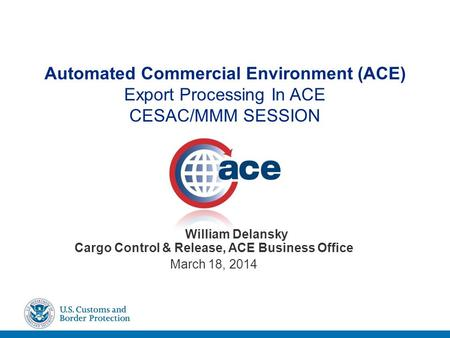 Automated Commercial Environment (ACE) Export Processing In ACE CESAC/MMM SESSION William Delansky Cargo Control & Release, ACE Business Office March 18,