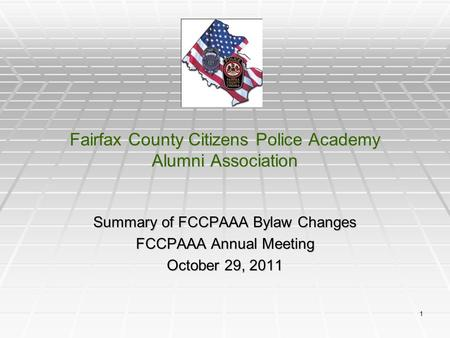 1 Fairfax County Citizens Police Academy Alumni Association Summary of FCCPAAA Bylaw Changes FCCPAAA Annual Meeting October 29, 2011.