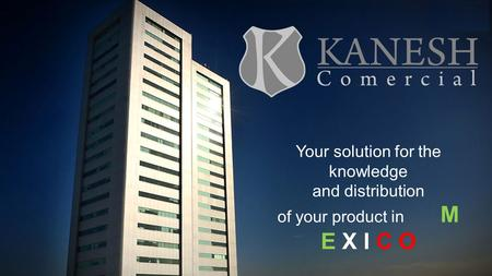 Your solution for the knowledge and distribution of your product in M E X I C O.
