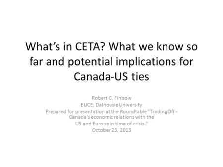 What's in CETA? What we know so far and potential implications for Canada-US ties Robert G. Finbow EUCE, Dalhousie University Prepared for presentation.
