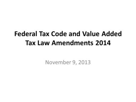 Federal Tax Code and Value Added Tax Law Amendments 2014 November 9, 2013.