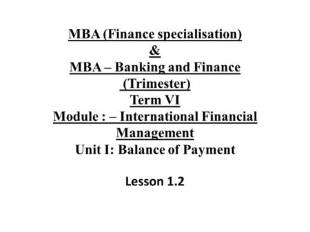 MBA (Finance specialisation) & MBA – Banking and Finance (Trimester) Term VI Module : – International Financial Management Unit I: Balance of Payment Lesson.