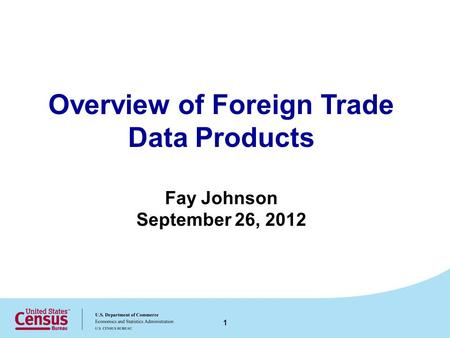 Overview of Foreign Trade Data Products Fay Johnson September 26, 2012 1.