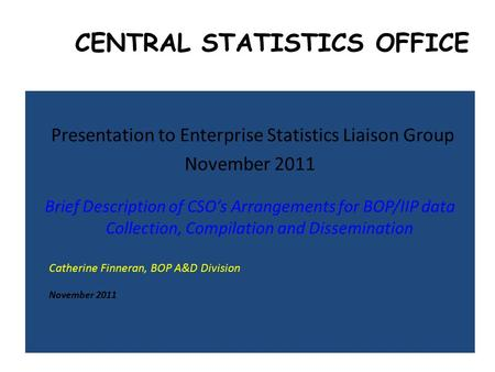 CENTRAL STATISTICS OFFICE Presentation to Enterprise Statistics Liaison Group November 2011 Brief Description of CSO's Arrangements for BOP/IIP data Collection,