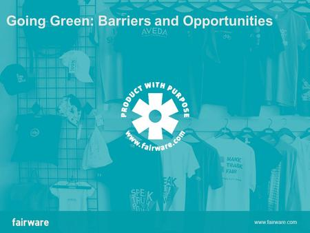 Going Green: Barriers and Opportunities www.fairware.com.