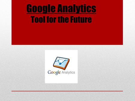 Google Analytics Tool for the Future. Web Analytics Web analytics are the cornerstone of online marketing efforts and campaigns. The efficient utilization.