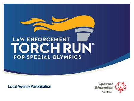 Local Agency Participation Kansas. 2 | Law Enforcement Torch Run ® for Special Olympics What is the Law Enforcement Torch Run? Kansas Roots First to Carry.