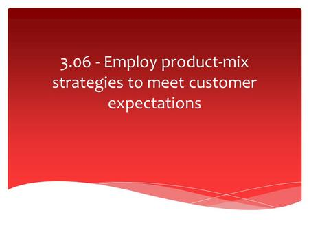 3.06 - Employ product-mix strategies to meet customer expectations.