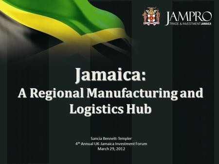 Jamaica: A Regional Manufacturing and Logistics Hub Sancia Bennett-Templer 4 th Annual UK-Jamaica Investment Forum March 29, 2012.