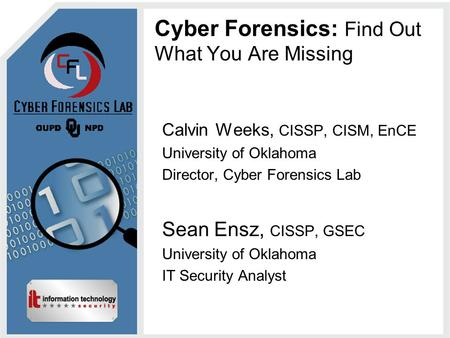 Cyber Forensics: Find Out What You Are Missing Calvin Weeks, CISSP, CISM, EnCE University of Oklahoma Director, Cyber Forensics Lab Sean Ensz, CISSP, GSEC.