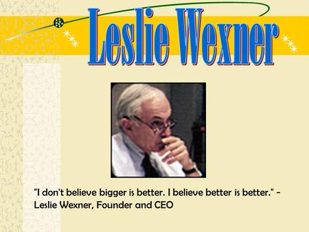I don't believe bigger is better. I believe better is better. - Leslie Wexner, Founder and CEO.