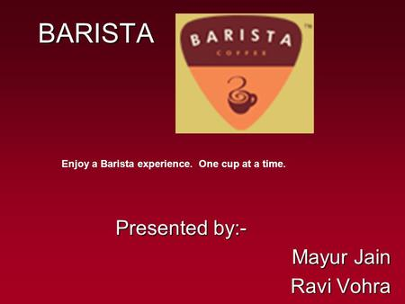 BARISTA Presented by:- Mayur Jain Ravi Vohra Enjoy a Barista experience. One cup at a time.
