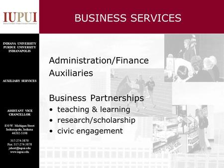 BUSINESS SERVICES Administration/Finance Auxiliaries Business Partnerships teaching & learning research/scholarship civic engagement INDIANA UNIVERSITY.