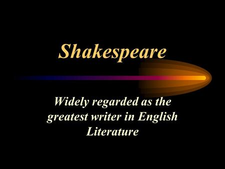 Shakespeare Widely regarded as the greatest writer in English Literature.