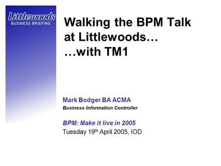 Walking the BPM Talk at Littlewoods… …with TM1 Mark Bodger BA ACMA Business Information Controller BPM: Make it live in 2005 Tuesday 19 th April 2005,