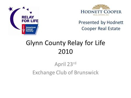 Glynn County Relay for Life 2010 April 23 rd Exchange Club of Brunswick Presented by Hodnett Cooper Real Estate.